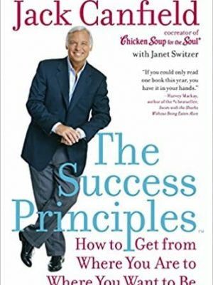 The Success PrinciplesTM How to Get from Where You Are to Where You Want to Be