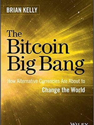 Brian Kelly The Bitcoin Big Bang  How Alternative Currencies Are About to Change the World 2014