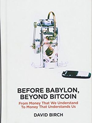 Perspectives London Publishing Partnership Birch David Before Babylon beyond Bitcoin from money that we understand to money that understands us 2017 London Publishing Partnership