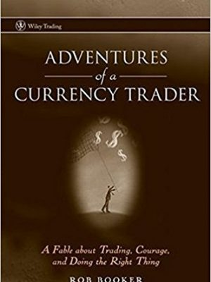 Rob Booker Adventures of a Currency Trader A Fable about Trading Courage and Doing the Right Thing 2007 Wiley
