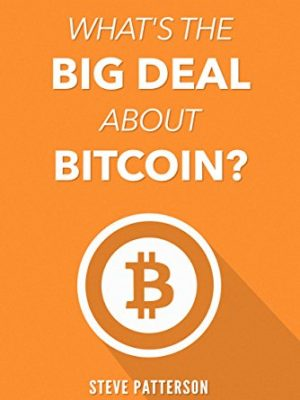 Steve Patterson What's the Big Deal About Bitcoin