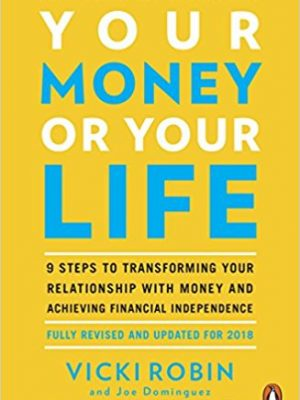Your Money or Your Life 9 Steps to Transforming Your Relationship with Money and Achieving Financial Independence Fully Revised and Updated for 2018