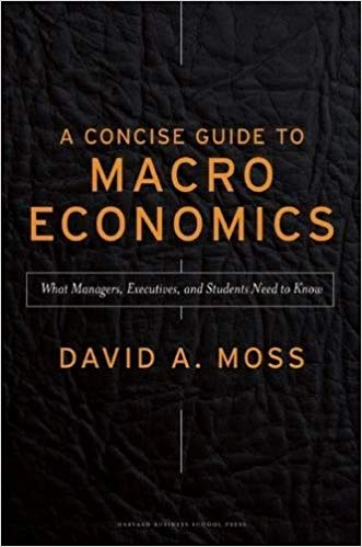 David A Moss A Concise Guide to Macroeconomics What Managers Executives and Students Need to Know Harvard Business Review Press