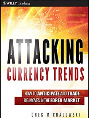 Greg Michalowski Attacking Currency Trends How to Anticipate and Trade Big Moves in the Forex Market Wiley Trading Wiley