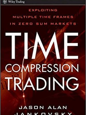 Jason Alan Jankovsky Time Compression Trading Exploiting Multiple Time Frames in Zero Sum Markets Wiley Trading