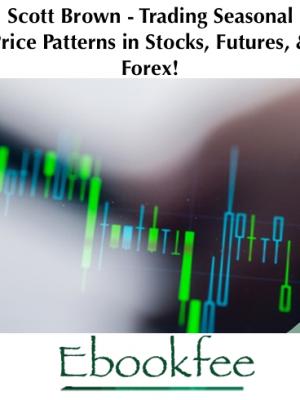 Scott Brown Trading Seasonal Price Patterns in Stocks Futures Forex