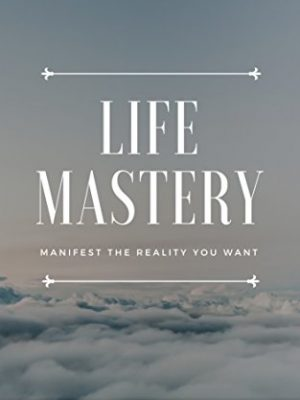 Life Mastery Manifest the Reality You Want