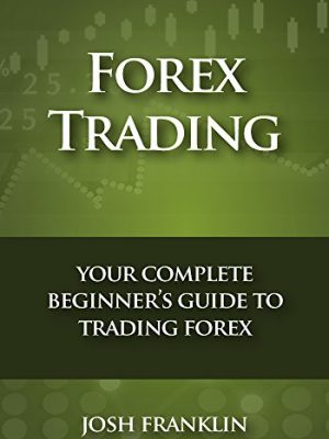 Forex Trading Your Complete Beginners Guide to Trading Forex
